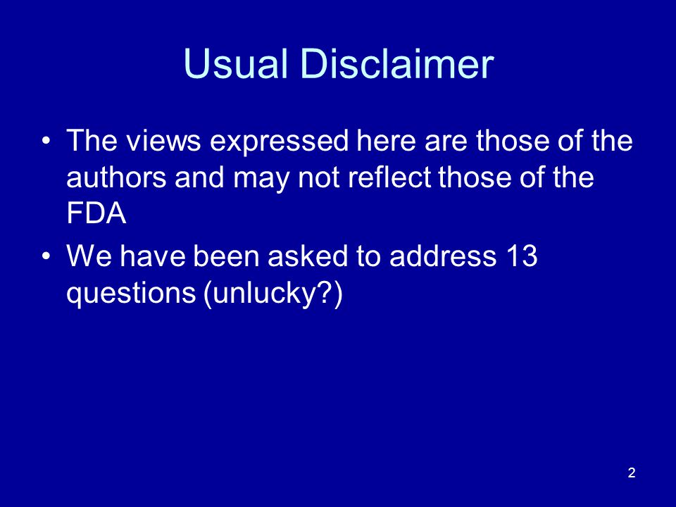 2 Usual Disclaimer The views expressed here are those of the authors and may not reflect those of the FDA We have been asked to address 13 questions (