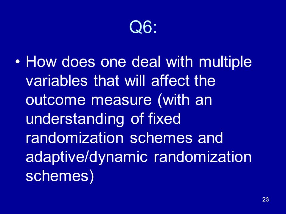 23 Q6: How does one deal with multiple variables that will affect the outcome measure (with an understanding of fixed randomization schemes and adapti