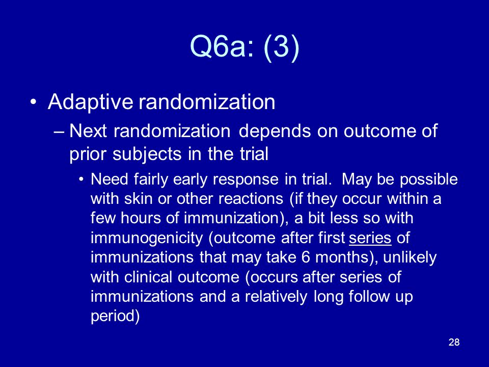 28 Q6a: (3) Adaptive randomization –Next randomization depends on outcome of prior subjects in the trial Need fairly early response in trial. May be p