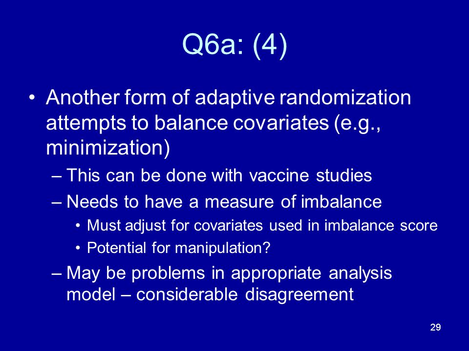 29 Q6a: (4) Another form of adaptive randomization attempts to balance covariates (e.g., minimization) –This can be done with vaccine studies –Needs t