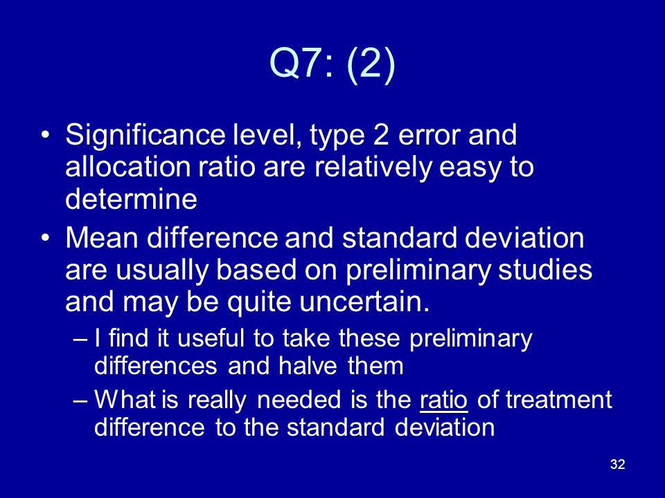 32 Q7: (2) Significance level, type 2 error and allocation ratio are relatively easy to determine Mean difference and standard deviation are usually b