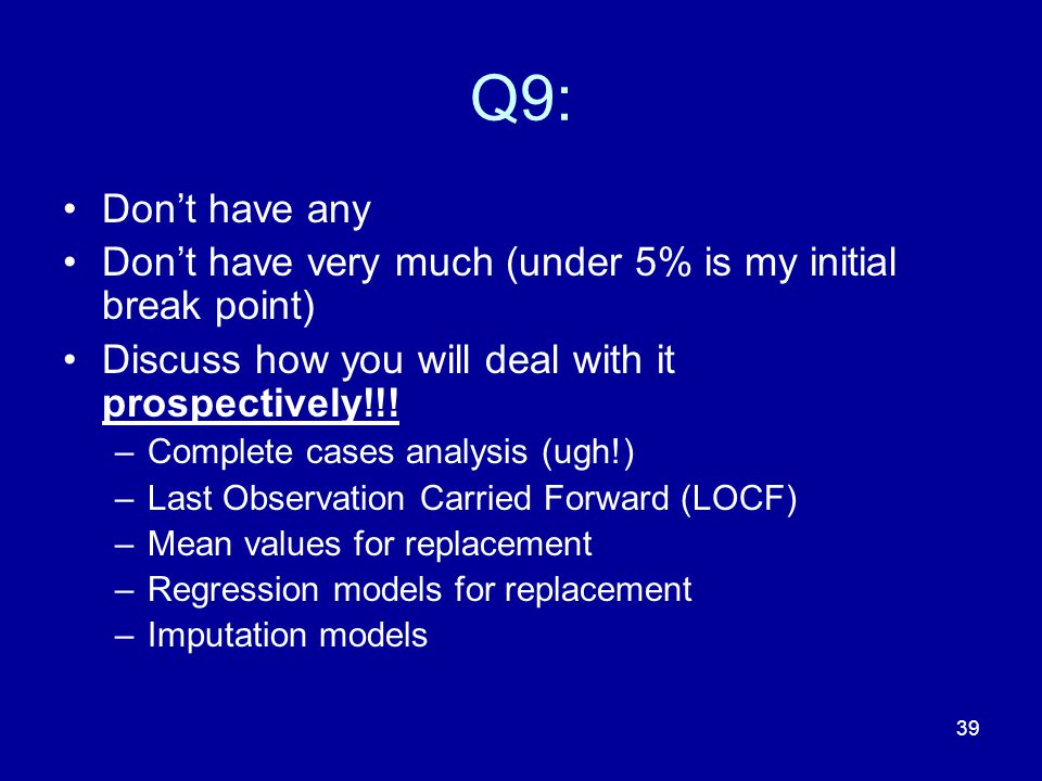 39 Q9: Don't have any Don't have very much (under 5% is my initial break point) Discuss how you will deal with it prospectively!!! –Complete cases ana