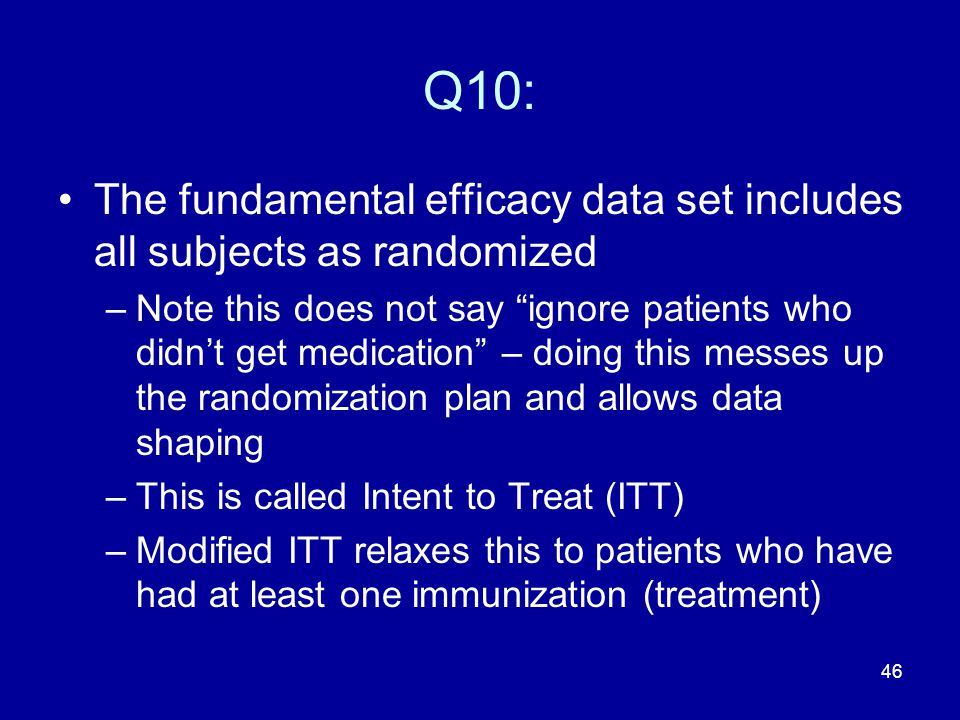 """46 Q10: The fundamental efficacy data set includes all subjects as randomized –Note this does not say """"ignore patients who didn't get medication"""" – do"""