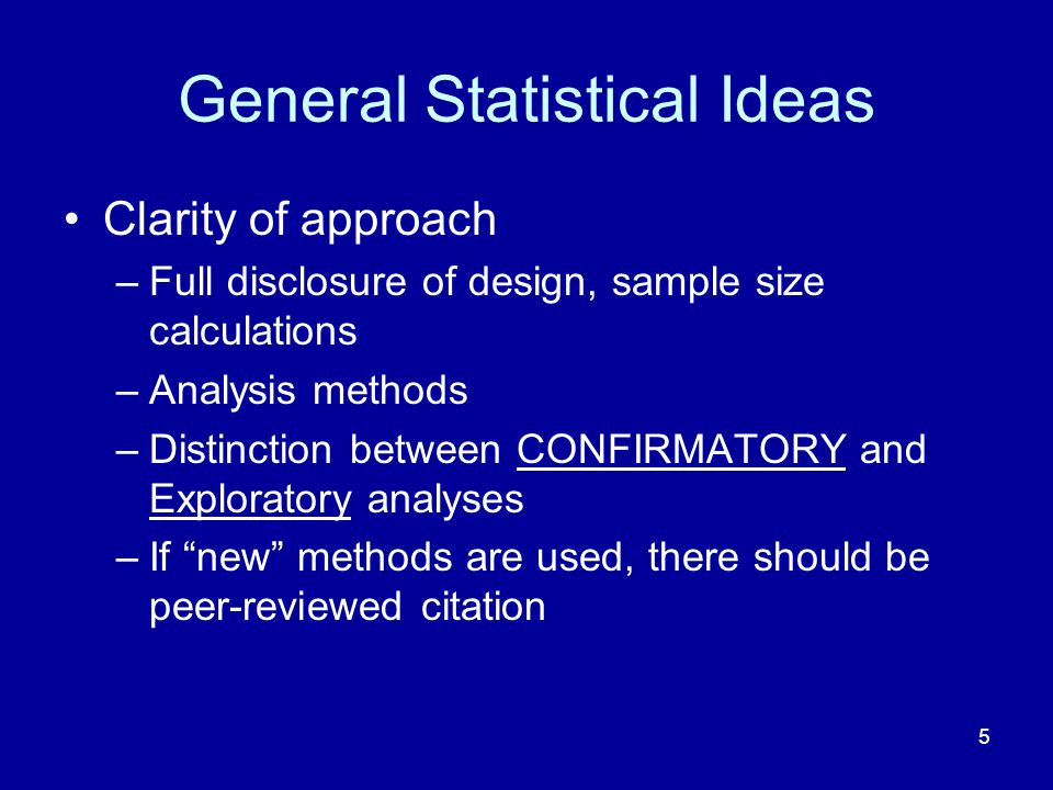 5 General Statistical Ideas Clarity of approach –Full disclosure of design, sample size calculations –Analysis methods –Distinction between CONFIRMATO