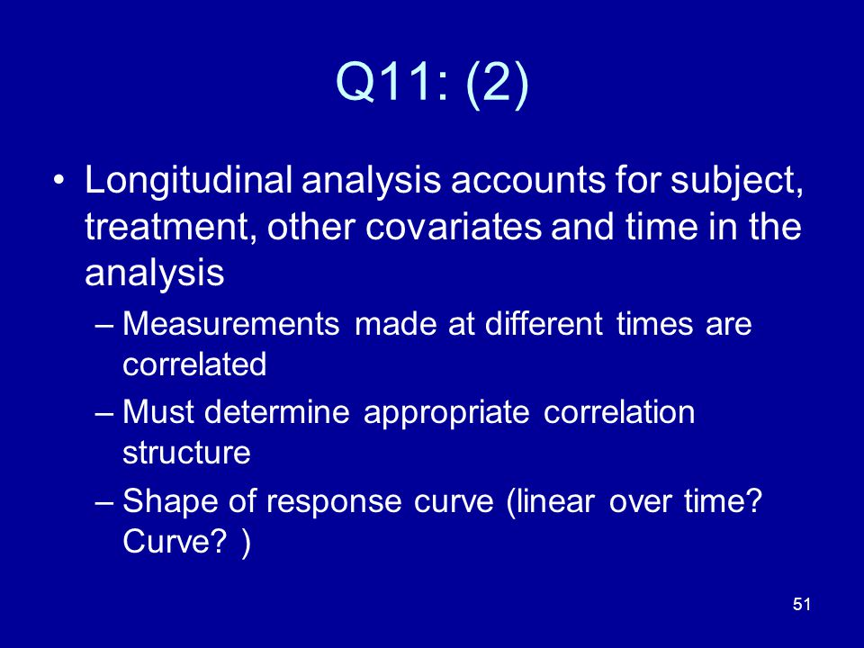 51 Q11: (2) Longitudinal analysis accounts for subject, treatment, other covariates and time in the analysis –Measurements made at different times are