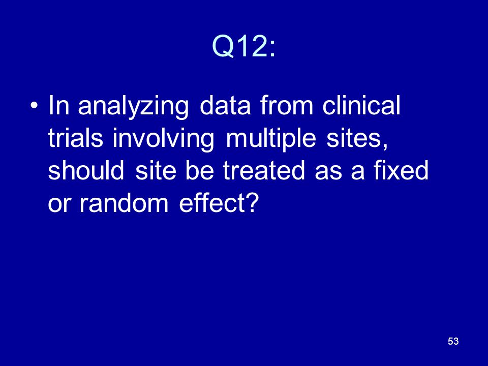 53 Q12: In analyzing data from clinical trials involving multiple sites, should site be treated as a fixed or random effect?