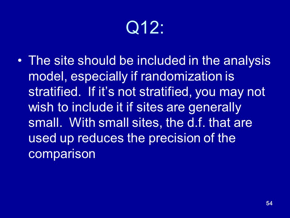 54 Q12: The site should be included in the analysis model, especially if randomization is stratified. If it's not stratified, you may not wish to incl