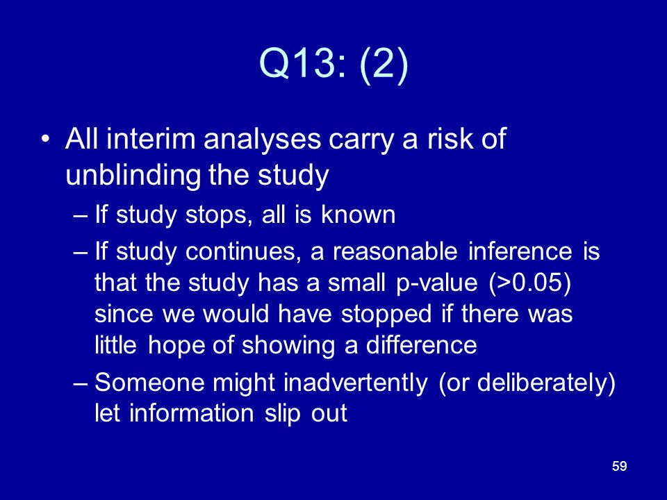59 Q13: (2) All interim analyses carry a risk of unblinding the study –If study stops, all is known –If study continues, a reasonable inference is tha