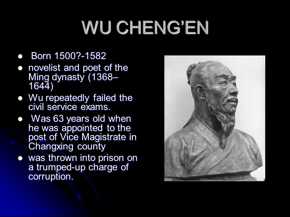 WU CHENG'EN Born 1500?-1582 Born 1500?-1582 novelist and poet of the Ming dynasty (1368– 1644) novelist and poet of the Ming dynasty (1368– 1644) Wu repeatedly failed the civil service exams.