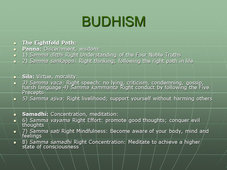 BUDHISM The Eightfold Path: The Eightfold Path: Panna: Discernment, wisdom: Panna: Discernment, wisdom: 1) Samma ditthi Right Understanding of the Four Noble Truths 1) Samma ditthi Right Understanding of the Four Noble Truths 2) Samma sankappa: Right thinking; following the right path in life 2) Samma sankappa: Right thinking; following the right path in life Sila: Virtue, morality: Sila: Virtue, morality: 3) Samma vaca: Right speech: no lying, criticism, condemning, gossip, harsh language 4) Samma kammanta Right conduct by following the Five Precepts 3) Samma vaca: Right speech: no lying, criticism, condemning, gossip, harsh language 4) Samma kammanta Right conduct by following the Five Precepts 5) Samma ajiva: Right livelihood; support yourself without harming others 5) Samma ajiva: Right livelihood; support yourself without harming others Samadhi: Concentration, meditation: Samadhi: Concentration, meditation: 6) Samma vayama Right Effort: promote good thoughts; conquer evil thoughts 6) Samma vayama Right Effort: promote good thoughts; conquer evil thoughts 7) Samma sati Right Mindfulness: Become aware of your body, mind and feelings 7) Samma sati Right Mindfulness: Become aware of your body, mind and feelings 8) Samma samadhi Right Concentration: Meditate to achieve a higher state of consciousness 8) Samma samadhi Right Concentration: Meditate to achieve a higher state of consciousness