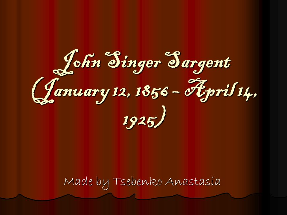 John Singer Sargent (January 12, 1856 – April 14, 1925) Made by Tsebenko Anastasia