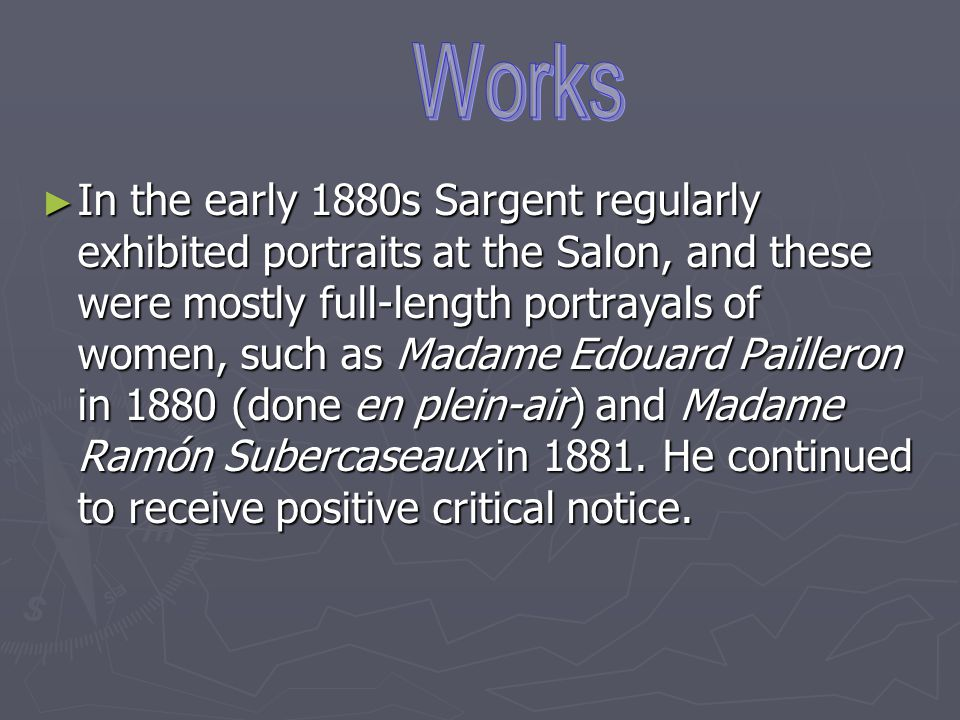 ► In the early 1880s Sargent regularly exhibited portraits at the Salon, and these were mostly full-length portrayals of women, such as Madame Edouard Pailleron in 1880 (done en plein-air) and Madame Ramón Subercaseaux in 1881.