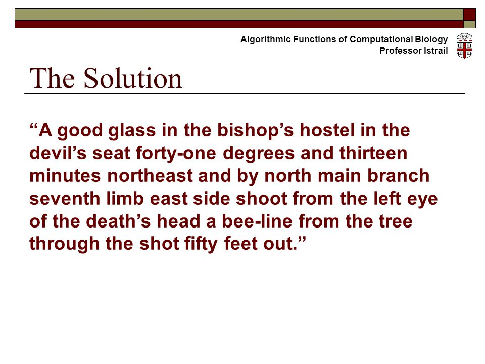 A good glass in the bishop's hostel in the devil's seat forty-one degrees and thirteen minutes northeast and by north main branch seventh limb east side shoot from the left eye of the death's head a bee-line from the tree through the shot fifty feet out. The Solution Algorithmic Functions of Computational Biology Professor Istrail
