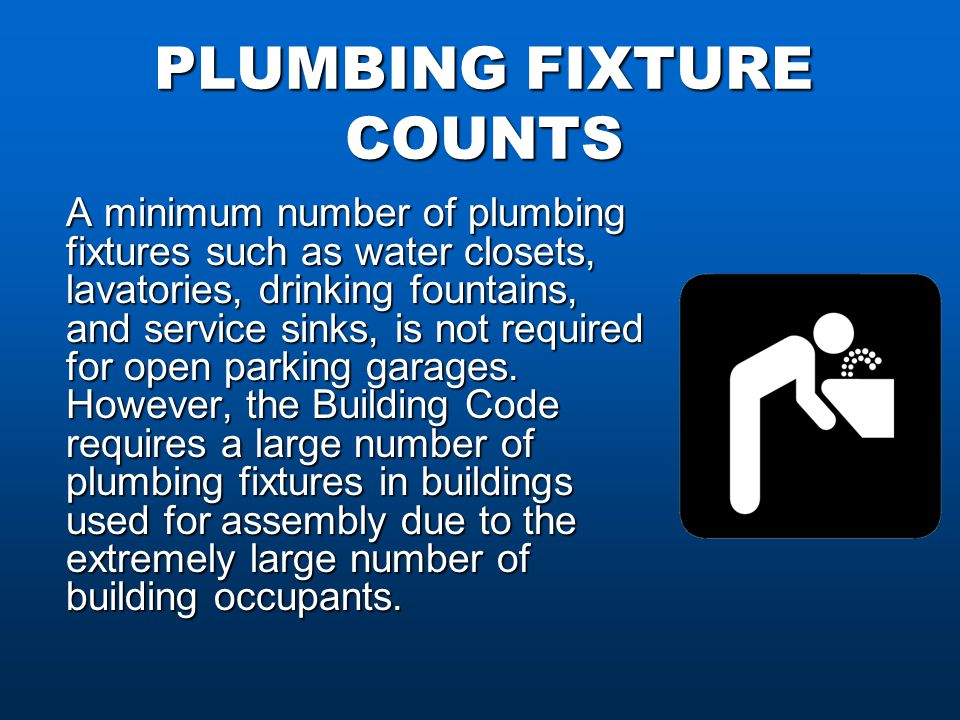 PLUMBING FIXTURE COUNTS A minimum number of plumbing fixtures such as water closets, lavatories, drinking fountains, and service sinks, is not required for open parking garages.