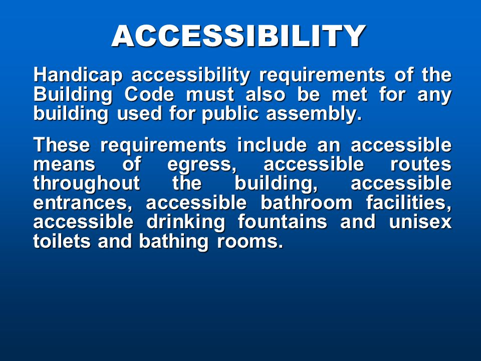ACCESSIBILITY Handicap accessibility requirements of the Building Code must also be met for any building used for public assembly.