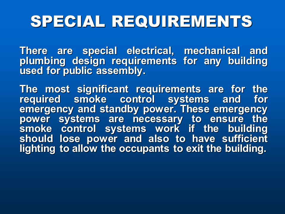 SPECIAL REQUIREMENTS There are special electrical, mechanical and plumbing design requirements for any building used for public assembly.