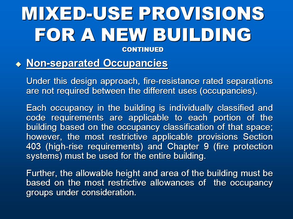 MIXED-USE PROVISIONS FOR A NEW BUILDING CONTINUED  Non-separated Occupancies Under this design approach, fire-resistance rated separations are not required between the different uses (occupancies).