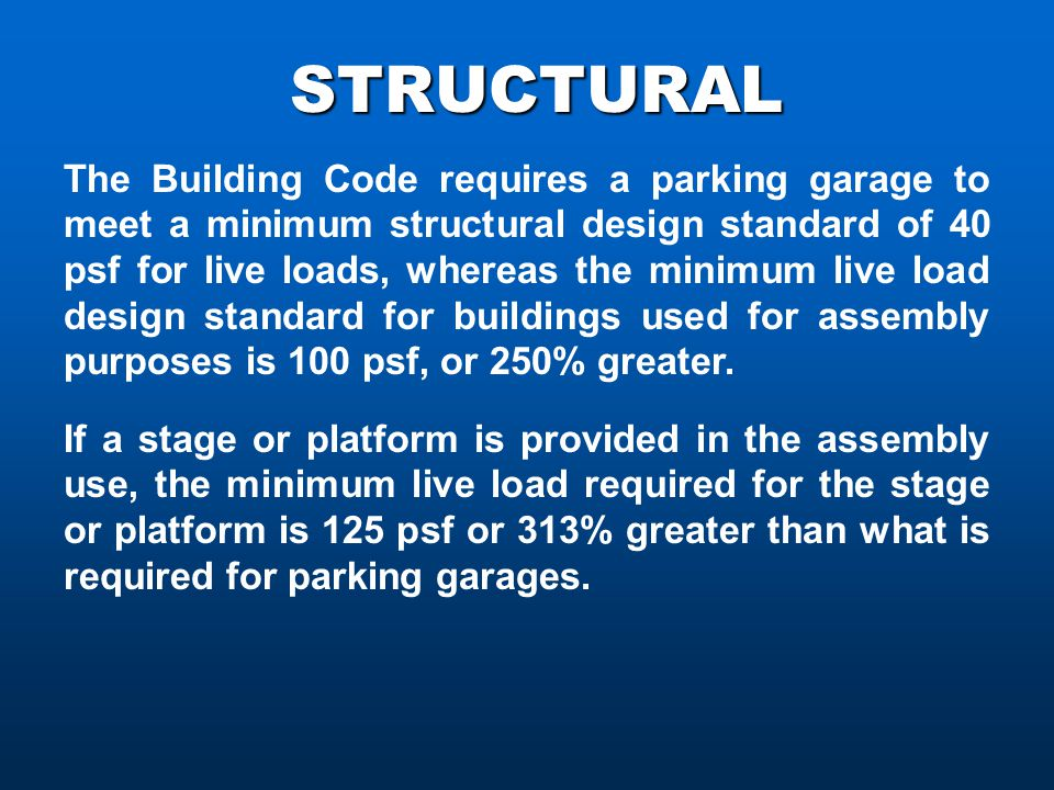 STRUCTURAL The Building Code requires a parking garage to meet a minimum structural design standard of 40 psf for live loads, whereas the minimum live load design standard for buildings used for assembly purposes is 100 psf, or 250% greater.