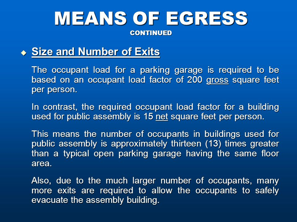 MEANS OF EGRESS CONTINUED  Size and Number of Exits The occupant load for a parking garage is required to be based on an occupant load factor of 200 gross square feet per person.