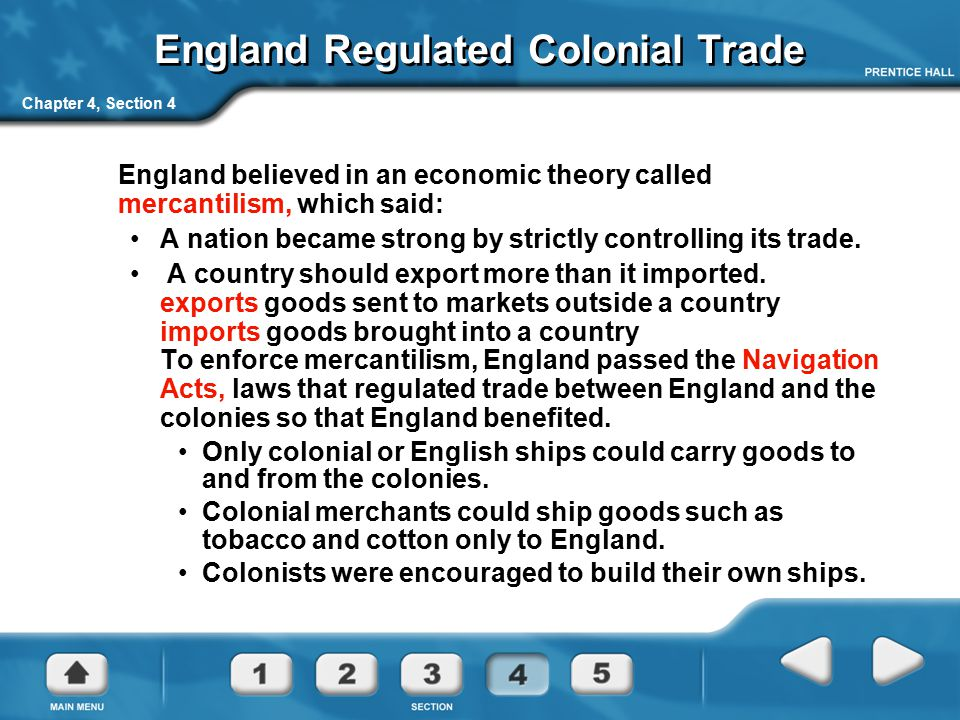 Chapter 4, Section 4 England Regulated Colonial Trade England believed in an economic theory called mercantilism, which said: A nation became strong b