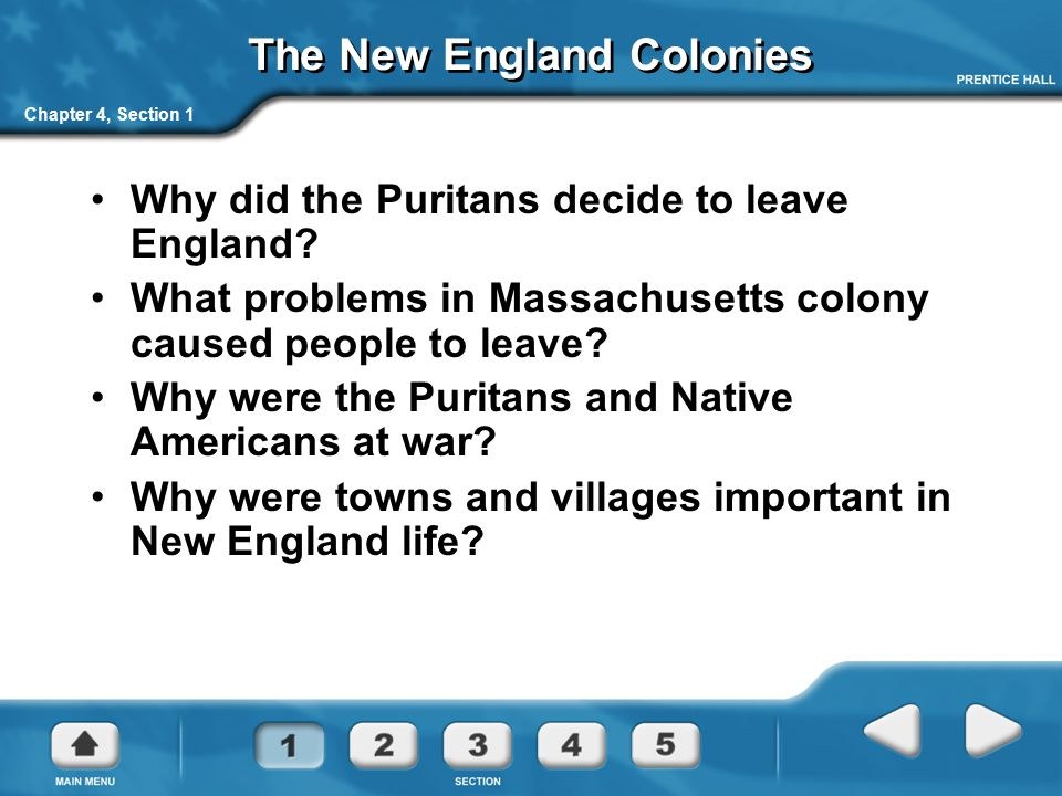 Chapter 4, Section 1 The New England Colonies Why did the Puritans decide to leave England? What problems in Massachusetts colony caused people to lea