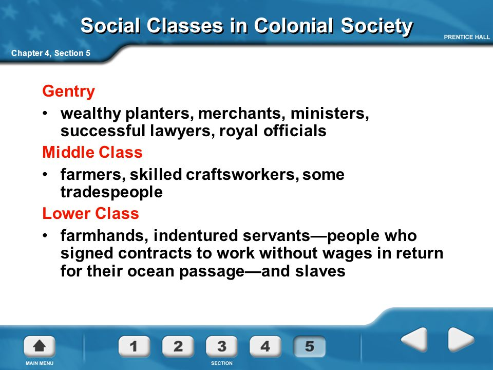 Chapter 4, Section 5 Social Classes in Colonial Society Gentry wealthy planters, merchants, ministers, successful lawyers, royal officials Middle Clas