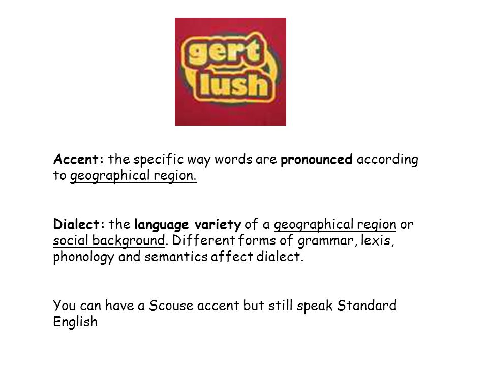 Accent: the specific way words are pronounced according to geographical region.