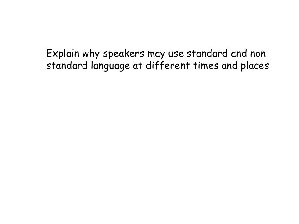 Explain why speakers may use standard and non- standard language at different times and places