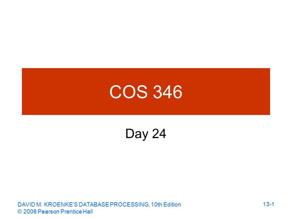 DAVID M. KROENKE'S DATABASE PROCESSING, 10th Edition © 2006 Pearson Prentice Hall 13-1 COS 346 Day 24