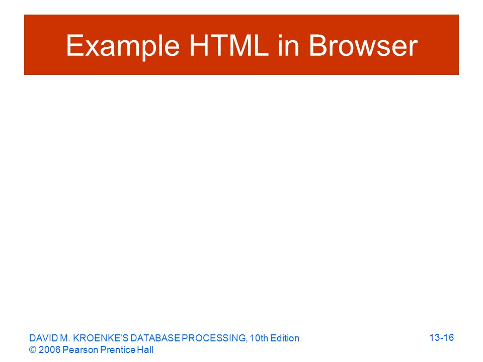 DAVID M. KROENKE'S DATABASE PROCESSING, 10th Edition © 2006 Pearson Prentice Hall 13-16 Example HTML in Browser