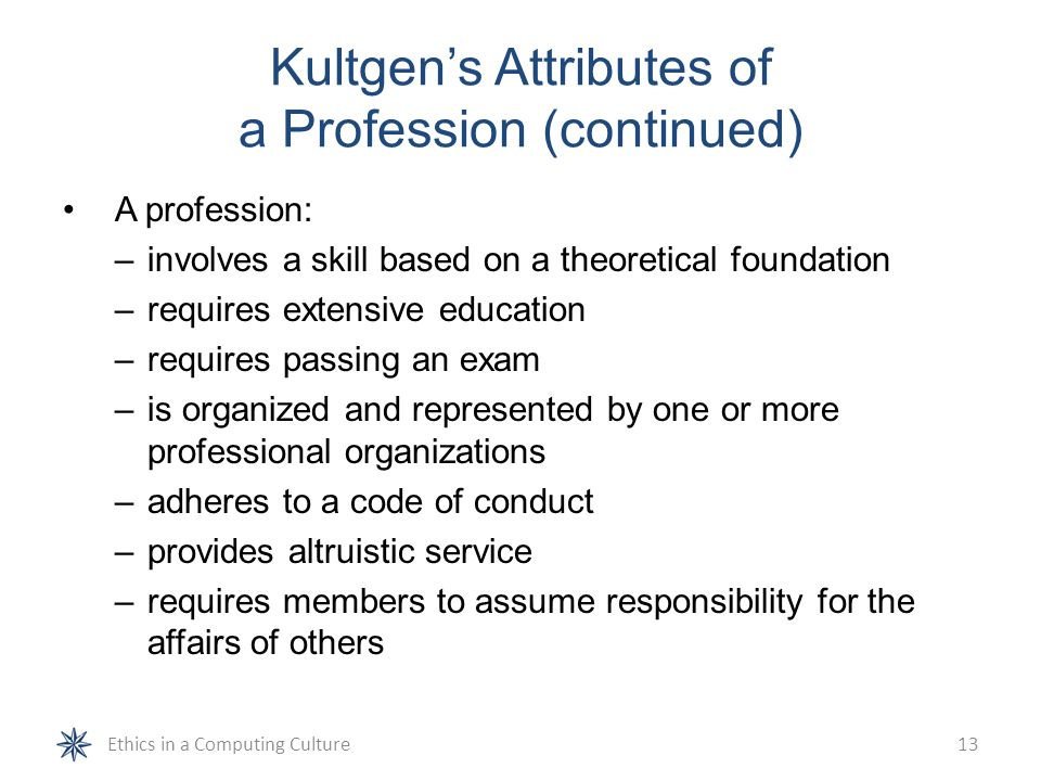 Kultgen's Attributes of a Profession (continued) A profession: –involves a skill based on a theoretical foundation –requires extensive education –requ