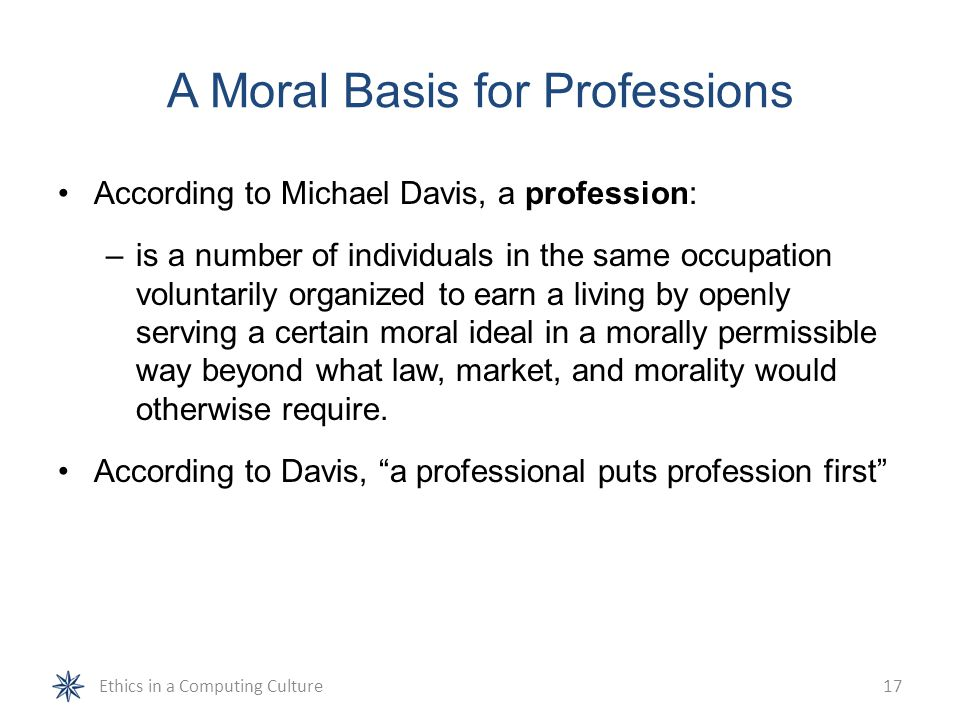 A Moral Basis for Professions According to Michael Davis, a profession: –is a number of individuals in the same occupation voluntarily organized to ea