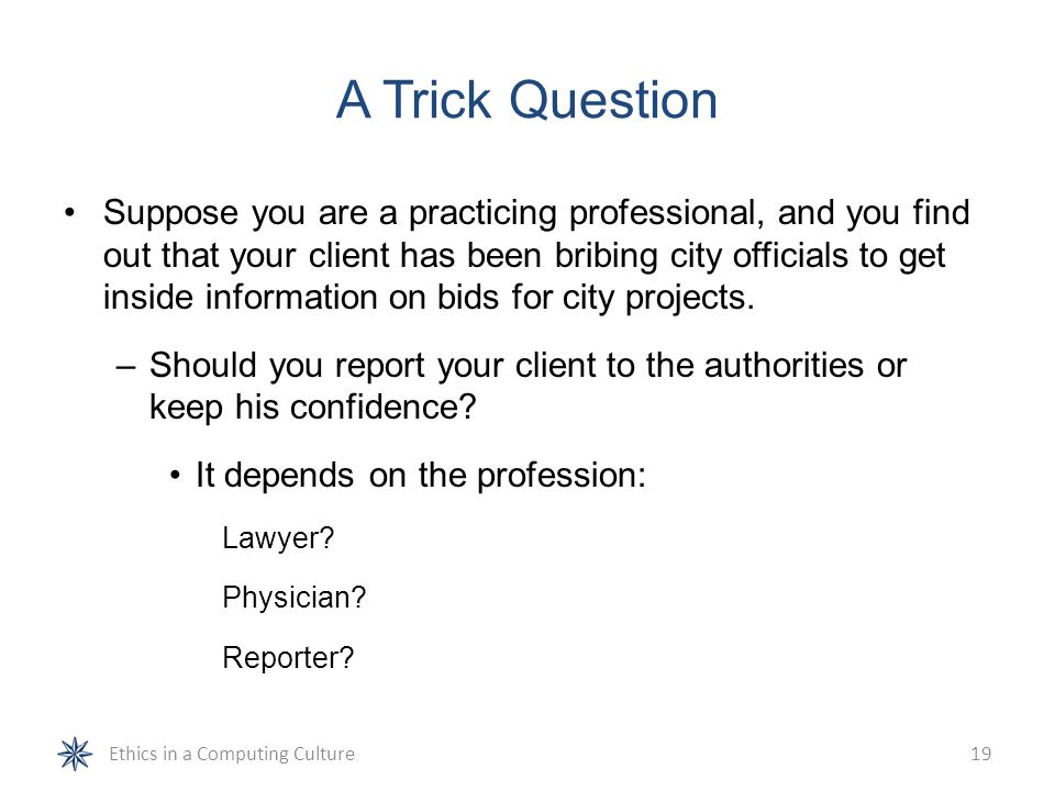 A Trick Question Suppose you are a practicing professional, and you find out that your client has been bribing city officials to get inside informatio