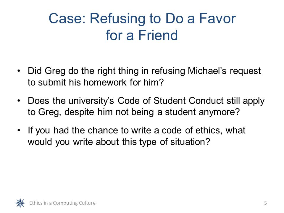 Case: Refusing to Do a Favor for a Friend (continued) Is there actually any rule in the ACM or IEEE Software Engineering Code of Ethics and Professional Practice that supports Greg's decision.