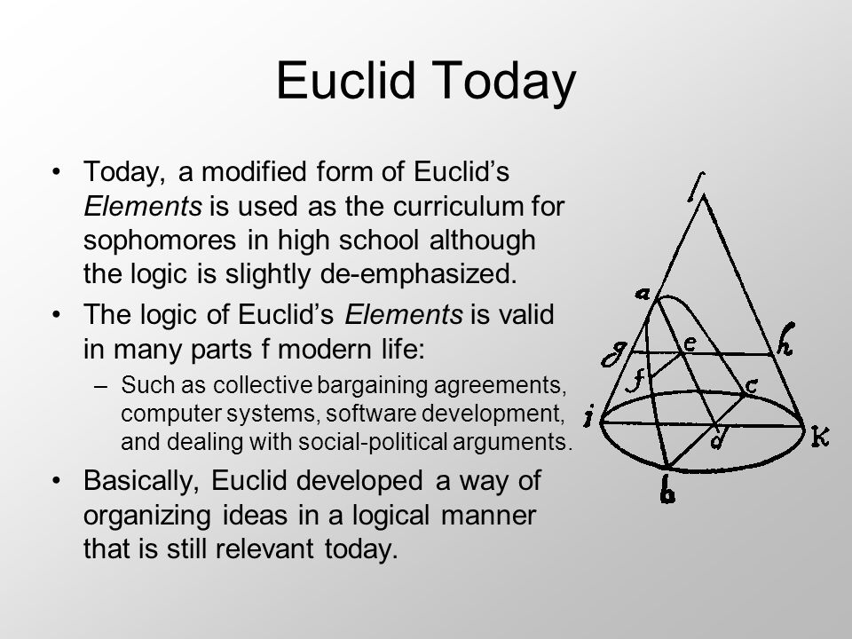 Euclid Today Today, a modified form of Euclid's Elements is used as the curriculum for sophomores in high school although the logic is slightly de-emphasized.