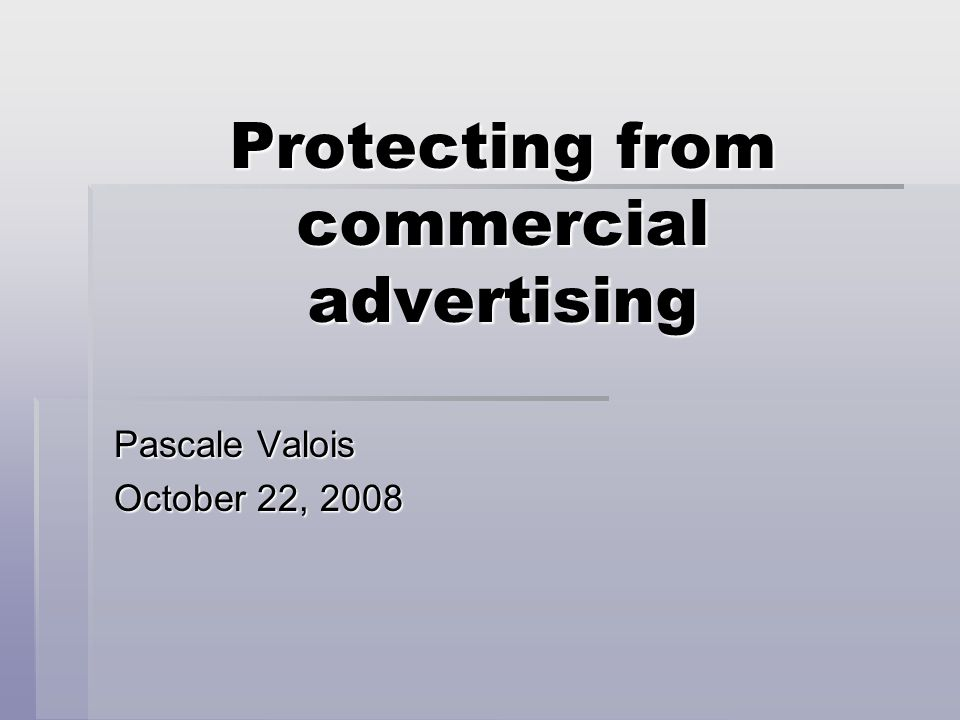 Protecting from commercial advertising Pascale Valois October 22, 2008