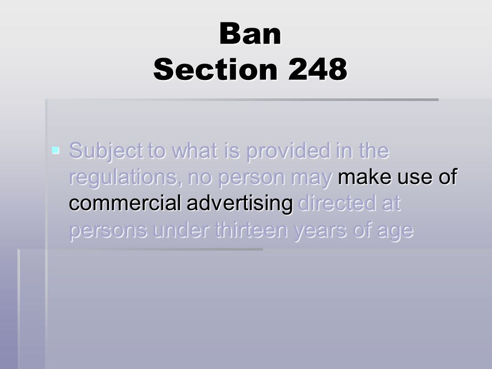 Ban Section 248  Subject to what is provided in the regulations, no person may make use of commercial advertising directed at persons under thirteen years of age