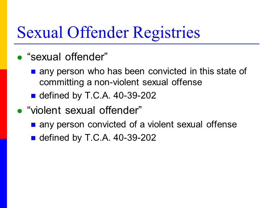 Sexual Offender Registries ● sexual offender any person who has been convicted in this state of committing a non-violent sexual offense defined by T.C.A.