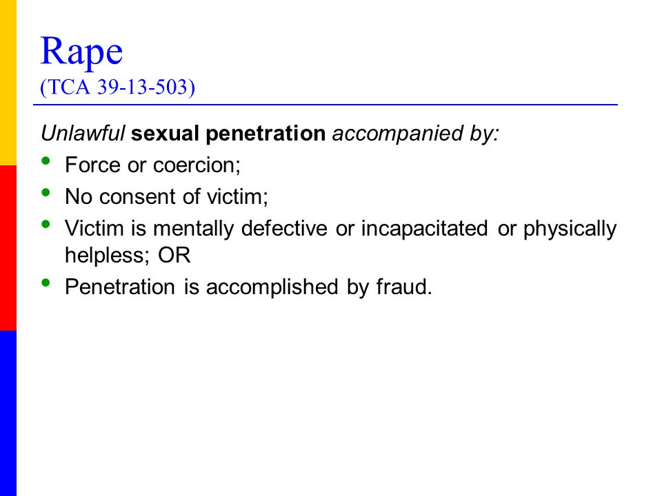 Rape (TCA 39-13-503) Unlawful sexual penetration accompanied by: Force or coercion; No consent of victim; Victim is mentally defective or incapacitated or physically helpless; OR Penetration is accomplished by fraud.