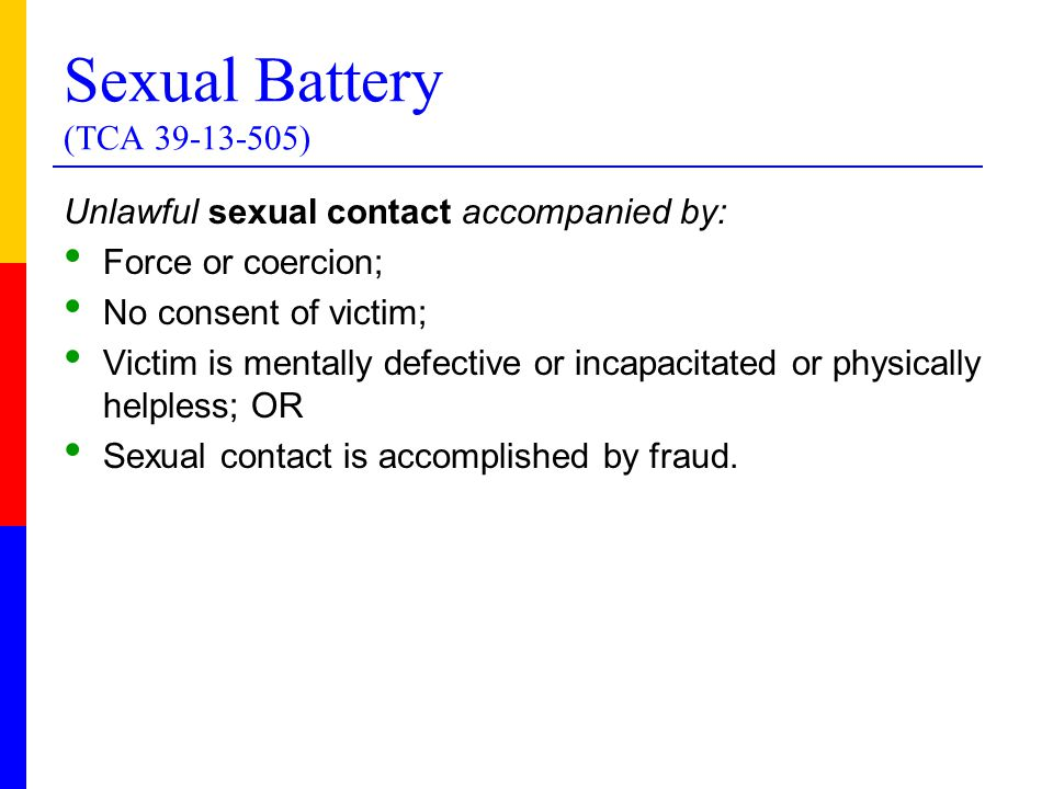 Sexual Battery (TCA 39-13-505) Unlawful sexual contact accompanied by: Force or coercion; No consent of victim; Victim is mentally defective or incapacitated or physically helpless; OR Sexual contact is accomplished by fraud.