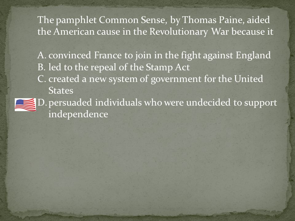The pamphlet Common Sense, by Thomas Paine, aided the American cause in the Revolutionary War because it A.convinced France to join in the fight against England B.led to the repeal of the Stamp Act C.created a new system of government for the United States D.persuaded individuals who were undecided to support independence