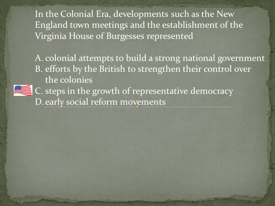 In the Colonial Era, developments such as the New England town meetings and the establishment of the Virginia House of Burgesses represented A.colonial attempts to build a strong national government B.efforts by the British to strengthen their control over the colonies C.steps in the growth of representative democracy D.early social reform movements