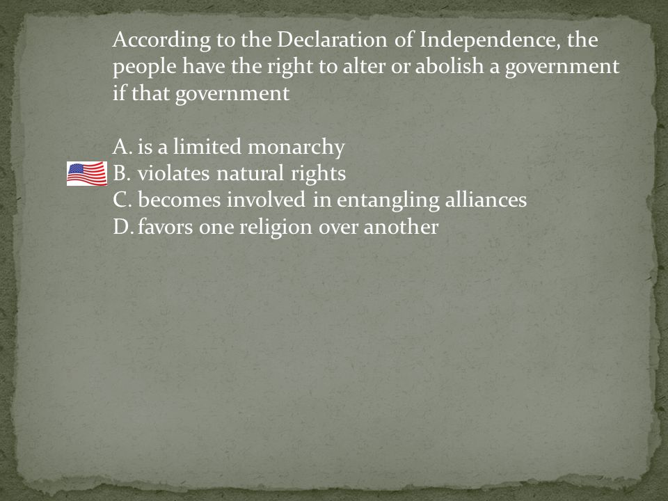 According to the Declaration of Independence, the people have the right to alter or abolish a government if that government A.is a limited monarchy B.violates natural rights C.becomes involved in entangling alliances D.favors one religion over another