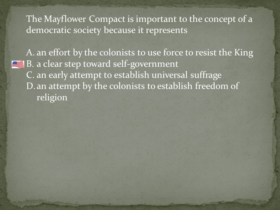 The Mayflower Compact is important to the concept of a democratic society because it represents A.an effort by the colonists to use force to resist the King B.a clear step toward self-government C.an early attempt to establish universal suffrage D.an attempt by the colonists to establish freedom of religion