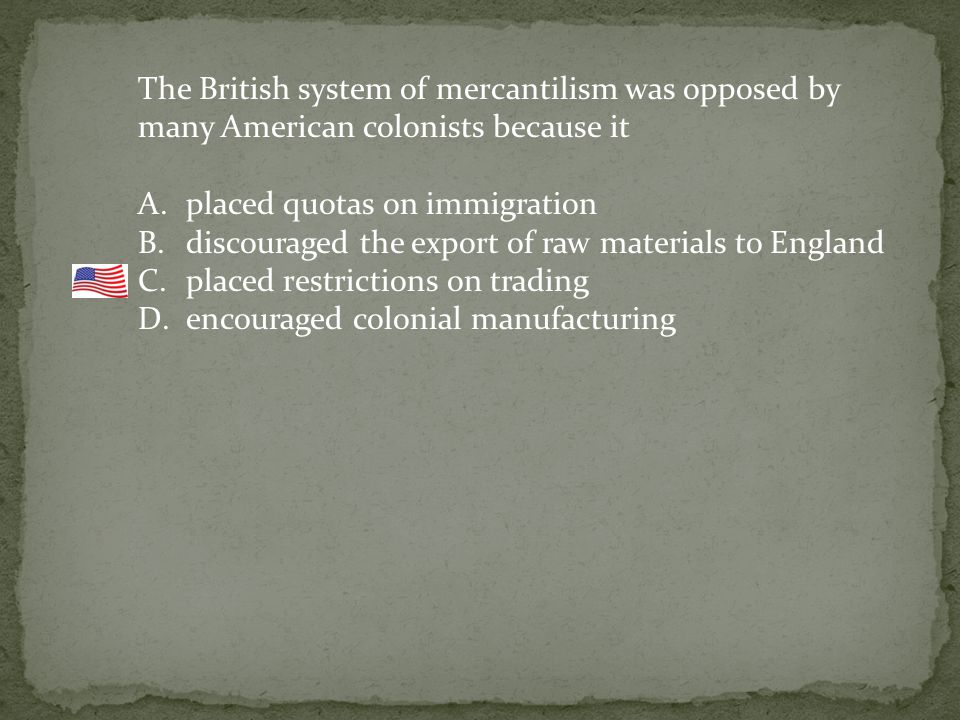 The British system of mercantilism was opposed by many American colonists because it A.placed quotas on immigration B.discouraged the export of raw materials to England C.placed restrictions on trading D.encouraged colonial manufacturing