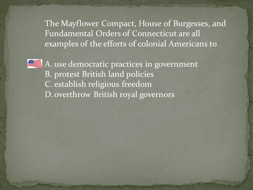 The Mayflower Compact, House of Burgesses, and Fundamental Orders of Connecticut are all examples of the efforts of colonial Americans to A.use democratic practices in government B.protest British land policies C.establish religious freedom D.overthrow British royal governors