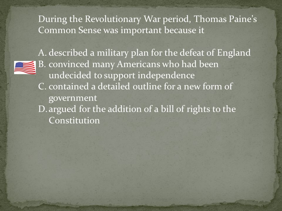 During the Revolutionary War period, Thomas Paine's Common Sense was important because it A.described a military plan for the defeat of England B.convinced many Americans who had been undecided to support independence C.contained a detailed outline for a new form of government D.argued for the addition of a bill of rights to the Constitution