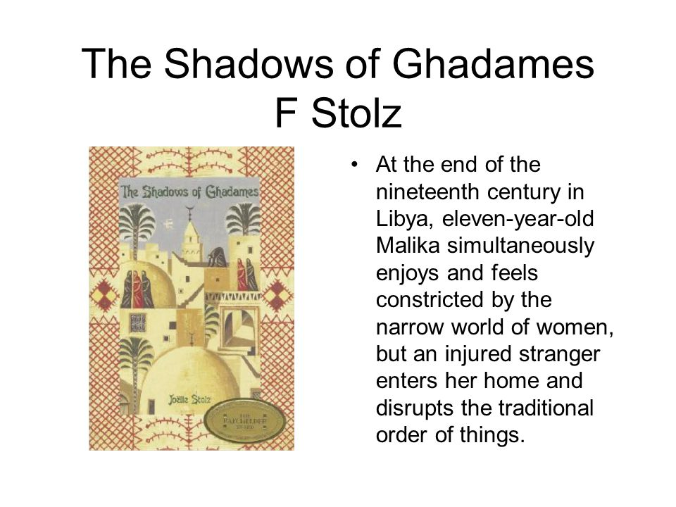 The Shadows of Ghadames F Stolz At the end of the nineteenth century in Libya, eleven-year-old Malika simultaneously enjoys and feels constricted by the narrow world of women, but an injured stranger enters her home and disrupts the traditional order of things.