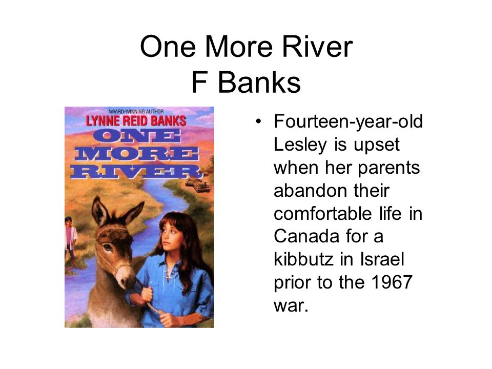 One More River F Banks Fourteen-year-old Lesley is upset when her parents abandon their comfortable life in Canada for a kibbutz in Israel prior to the 1967 war.