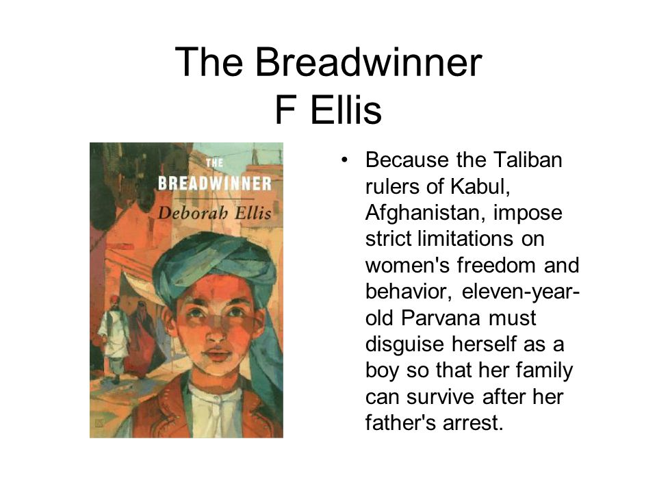 The Breadwinner F Ellis Because the Taliban rulers of Kabul, Afghanistan, impose strict limitations on women s freedom and behavior, eleven-year- old Parvana must disguise herself as a boy so that her family can survive after her father s arrest.